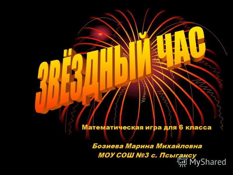 Математическая игра для 6 класса Бозиева Марина Михайловна МОУ СОШ 3 с. Псыгансу