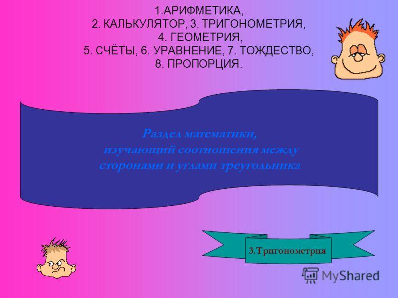 1.АРИФМЕТИКА, 2. КАЛЬКУЛЯТОР, 3. ТРИГОНОМЕТРИЯ, 4. ГЕОМЕТРИЯ, 5. СЧЁТЫ, 6. УРАВНЕНИЕ, 7. ТОЖДЕСТВО, 8. ПРОПОРЦИЯ. Раздел математики, изучающий соотношения между сторонами и углами треугольника 3.Тригонометрия