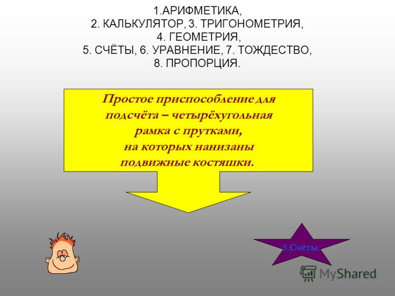 1.АРИФМЕТИКА, 2. КАЛЬКУЛЯТОР, 3. ТРИГОНОМЕТРИЯ, 4. ГЕОМЕТРИЯ, 5. СЧЁТЫ, 6. УРАВНЕНИЕ, 7. ТОЖДЕСТВО, 8. ПРОПОРЦИЯ. Простое приспособление для подсчёта – четырёхугольная рамка с прутками, на которых нанизаны подвижные костяшки. 5.Счёты
