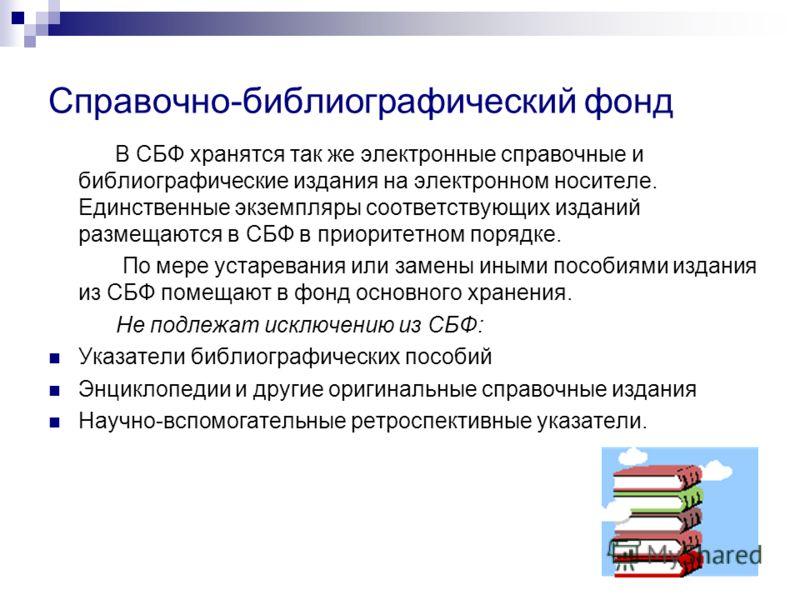 Справочно-библиографический фонд В СБФ хранятся так же электронные справочные и библиографические издания на электронном носителе. Единственные экземпляры соответствующих изданий размещаются в СБФ в приоритетном порядке. По мере устаревания или замен
