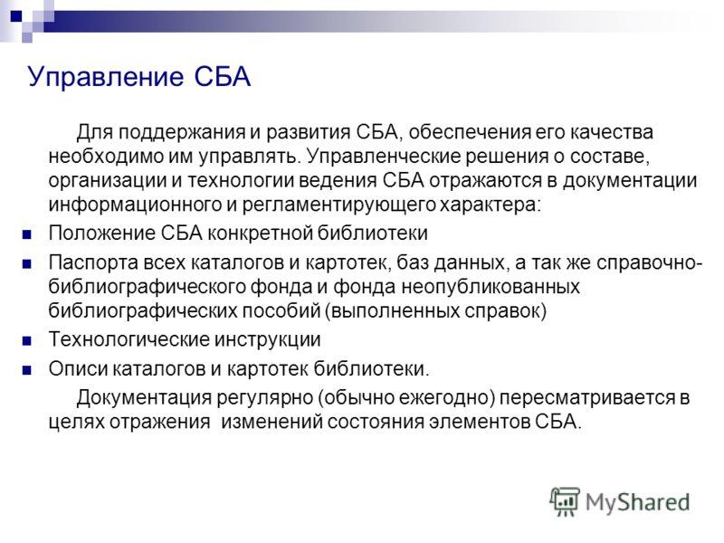 Управление СБА Для поддержания и развития СБА, обеспечения его качества необходимо им управлять. Управленческие решения о составе, организации и технологии ведения СБА отражаются в документации информационного и регламентирующего характера: Положение