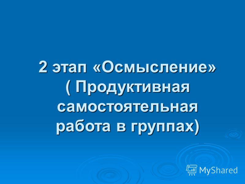 2 этап «Осмысление» ( Продуктивная самостоятельная работа в группах)