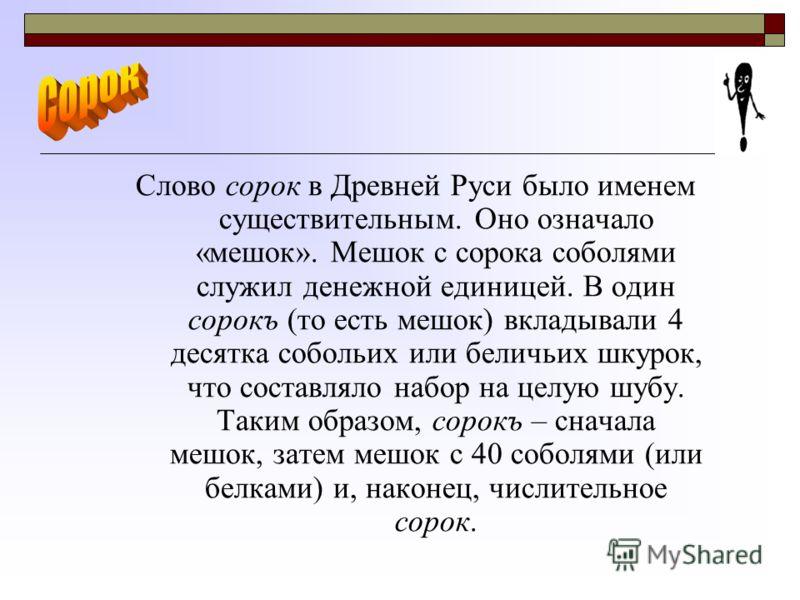 Слово сорок в Древней Руси было именем существительным. Оно означало «мешок». Мешок с сорока соболями служил денежной единицей. В один сорокъ (то есть мешок) вкладывали 4 десятка собольих или беличьих шкурок, что составляло набор на целую шубу. Таким