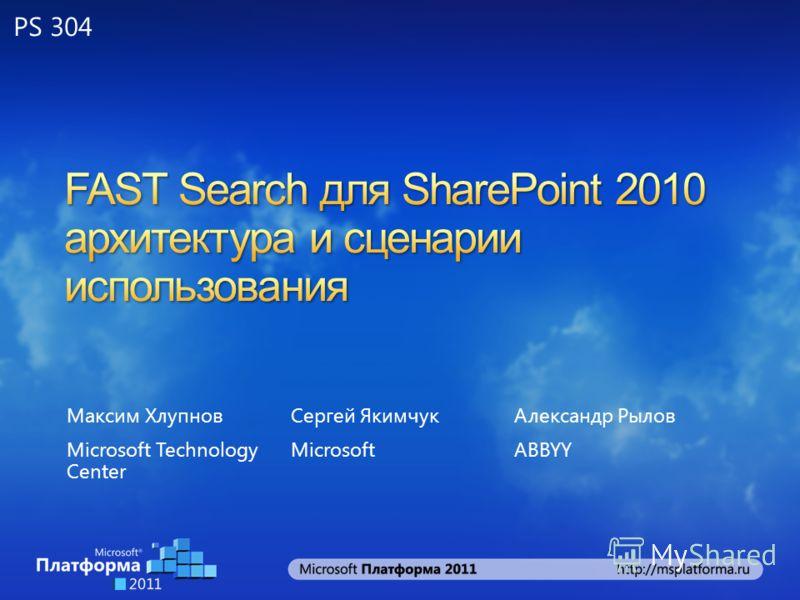 Максим Хлупнов Microsoft Technology Center Сергей Якимчук Microsoft Александр Рылов ABBYY PS 304