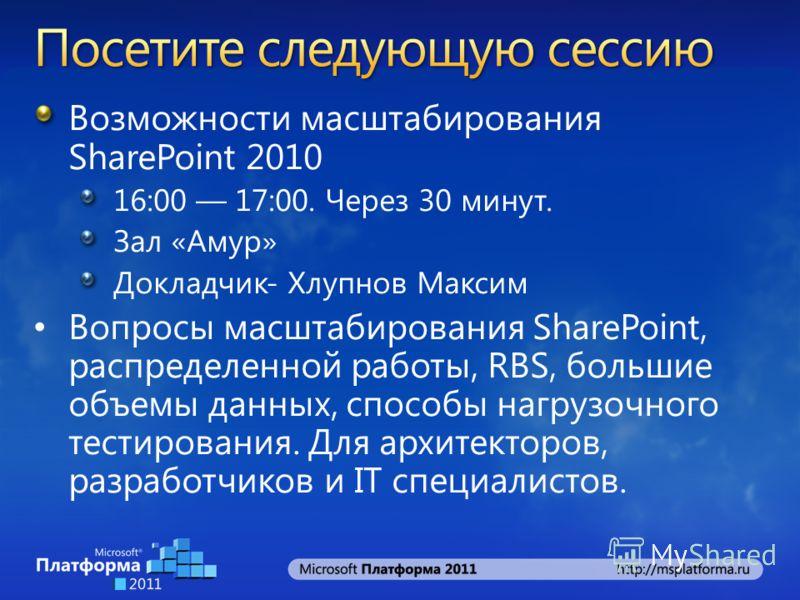 Возможности масштабирования SharePoint 2010 16:00 17:00. Через 30 минут. Зал «Амур» Докладчик- Хлупнов Максим Вопросы масштабирования SharePoint, распределенной работы, RBS, большие объемы данных, способы нагрузочного тестирования. Для архитекторов,