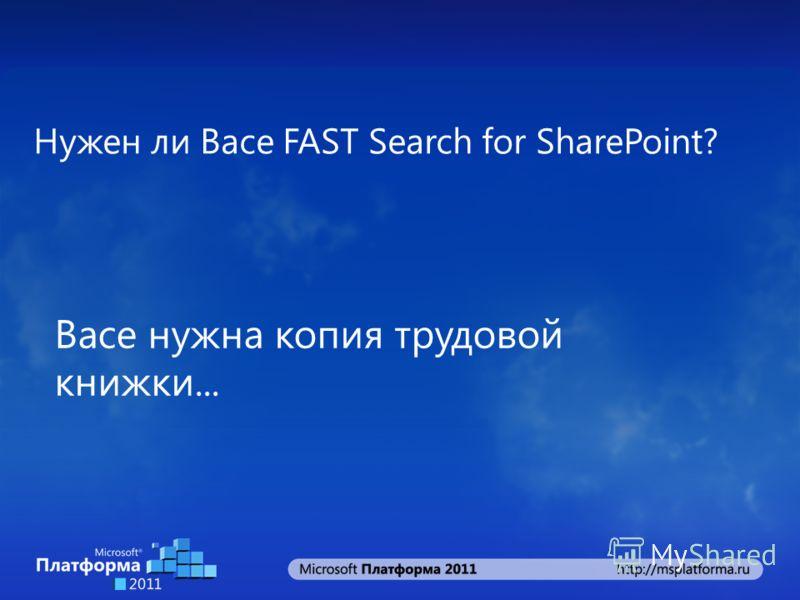 Нужен ли Васе FAST Search for SharePoint? Васе нужна копия трудовой книжки...