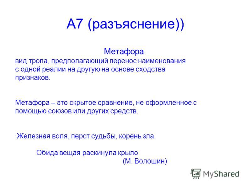 А7 (разъяснение)) Метафора вид тропа, предполагающий перенос наименования с одной реалии на другую на основе сходства признаков. Метафора – это скрытое сравнение, не оформленное с помощью союзов или других средств. Железная воля, перст судьбы, корень