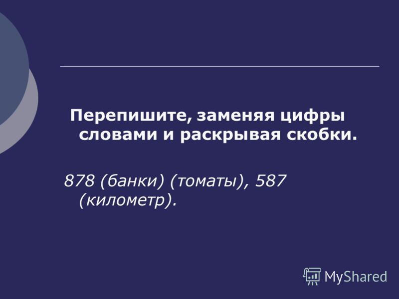Перепишите, заменяя цифры словами и раскрывая скобки. 878 (банки) (томаты), 587 (километр).