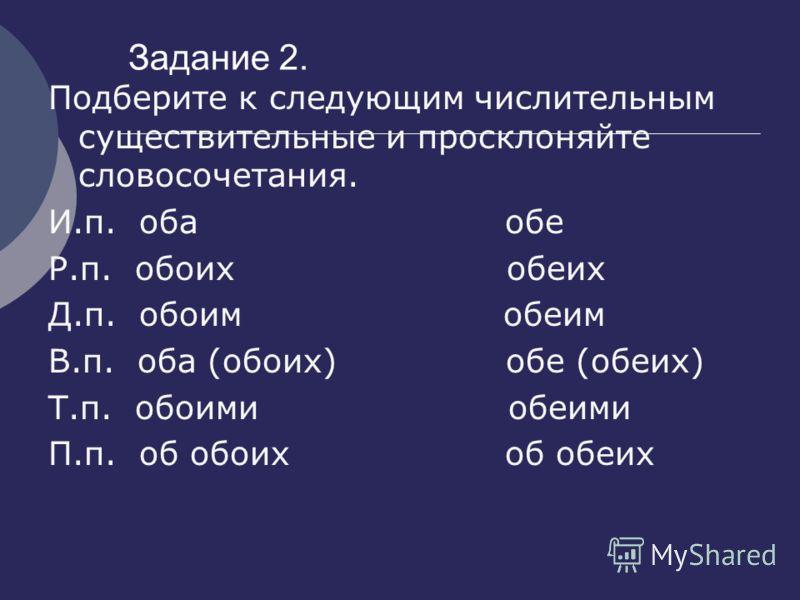 Задание 2. Подберите к следующим числительным существительные и просклоняйте словосочетания. И.п. оба обе Р.п. обоих обеих Д.п. обоим обеим В.п. оба (обоих) обе (обеих) Т.п. обоими обеими П.п. об обоих об обеих