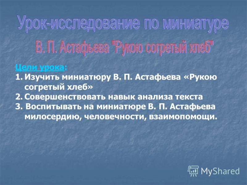 Цели урока: 1.Изучить миниатюру В. П. Астафьева «Рукою согретый хлеб» 2.Совершенствовать навык анализа текста 3. Воспитывать на миниатюре В. П. Астафьева милосердию, человечности, взаимопомощи.