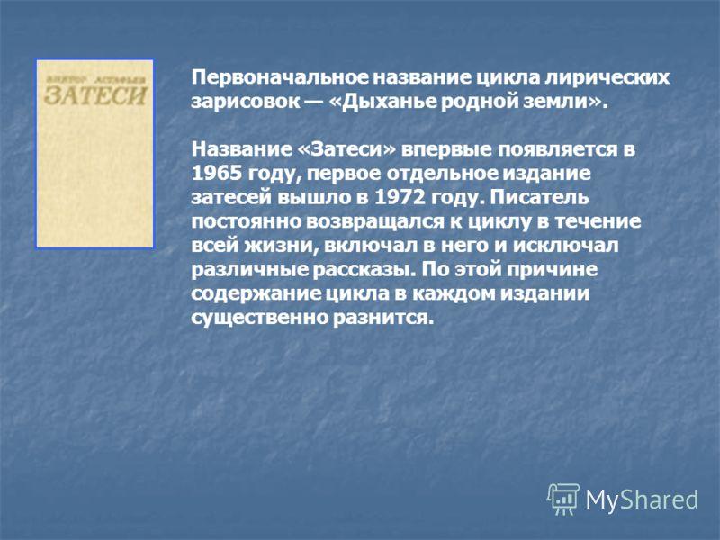 Первоначальное название цикла лирических зарисовок «Дыханье родной земли». Название «Затеси» впервые появляется в 1965 году, первое отдельное издание затесей вышло в 1972 году. Писатель постоянно возвращался к циклу в течение всей жизни, включал в не