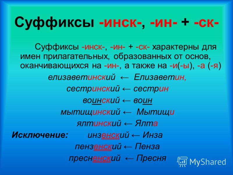 Суффиксы -инск-, -ин- + -ск- Суффиксы -инск-, -ин- + -ск- характерны для имен прилагательных, образованных от основ, оканчивающихся на -ин-, а также на -и(-ы), -а (-я) елизаветинский Елизаветин, сестринский сестрин воинский воин мытищинский Мытищи ял
