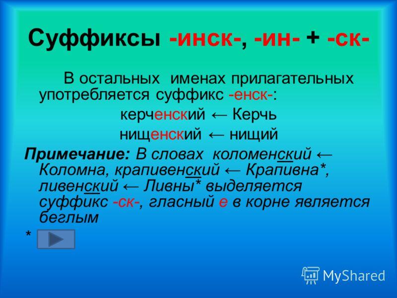 Суффиксы -инск-, -ин- + -ск- В остальных именах прилагательных употребляется суффикс -енск-: керченский Керчь нищенский нищий Примечание: В словах коломенский Коломна, крапивенский Крапивна*, ливенский Ливны* выделяется суффикс -ск-, гласный е в корн