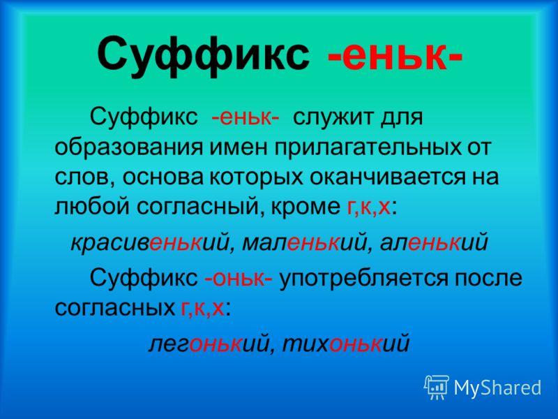 Суффикс -еньк- Суффикс -еньк- служит для образования имен прилагательных от слов, основа которых оканчивается на любой согласный, кроме г,к,х: красивенький, маленький, аленький Суффикс -оньк- употребляется после согласных г,к,х: легонький, тихонький
