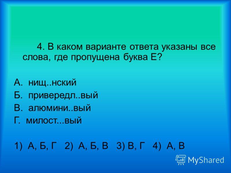 4. В каком варианте ответа указаны все слова, где пропущена буква Е? А. нищ..нский Б. привередл..вый В. алюмини..вый Г. милост...вый 1) А, Б, Г 2) А, Б, В 3) В, Г 4) А, В
