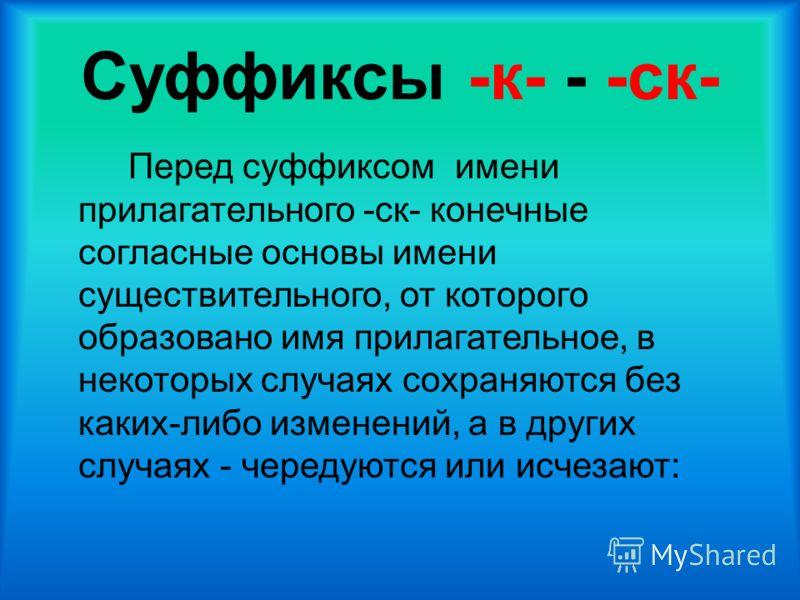 Суффиксы -к- - -ск- Перед суффиксом имени прилагательного -ск- конечные согласные основы имени существительного, от которого образовано имя прилагательное, в некоторых случаях сохраняются без каких-либо изменений, а в других случаях - чередуются или