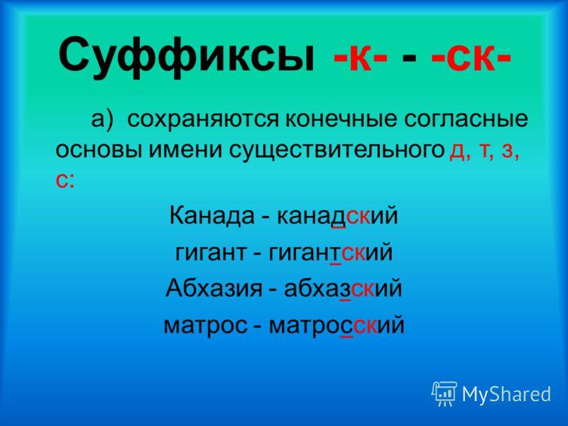 Суффиксы -к- - -ск- а) сохраняются конечные согласные основы имени существительного д, т, з, с: Канада - канадский гигант - гигантский Абхазия - абхазский матрос - матросский