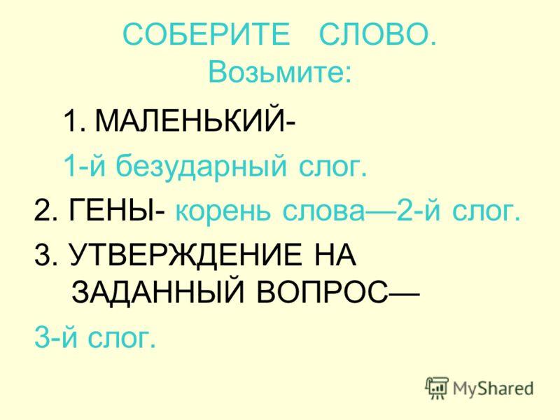 СОБЕРИТЕ СЛОВО. Возьмите: 1.МАЛЕНЬКИЙ- 1-й безударный слог. 2. ГЕНЫ- корень слова2-й слог. 3. УТВЕРЖДЕНИЕ НА ЗАДАННЫЙ ВОПРОС 3-й слог.