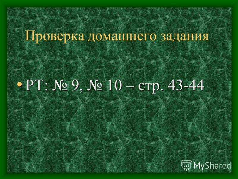 Проверка домашнего задания РТ: 9, 10 – стр. 43-44 РТ: 9, 10 – стр. 43-44