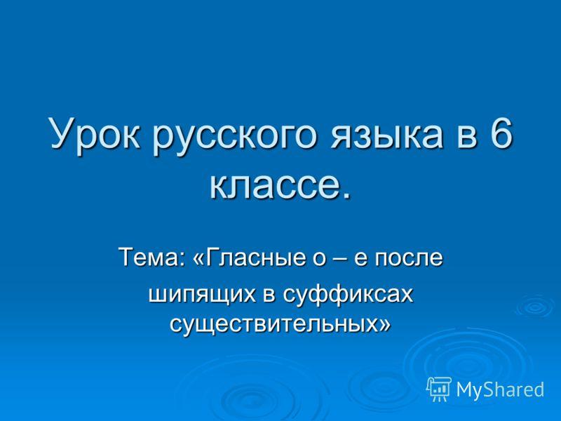 Урок русского языка в 6 классе. Тема: «Гласные о – е после шипящих в суффиксах существительных»