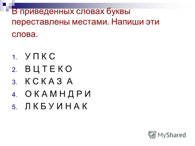В приведенных словах буквы переставлены местами. Напиши эти слова. 1. У П К С 2. В Ц Т Е К О 3. К С К А З А 4. О К А М Н Д Р И 5. Л К Б У И Н А К