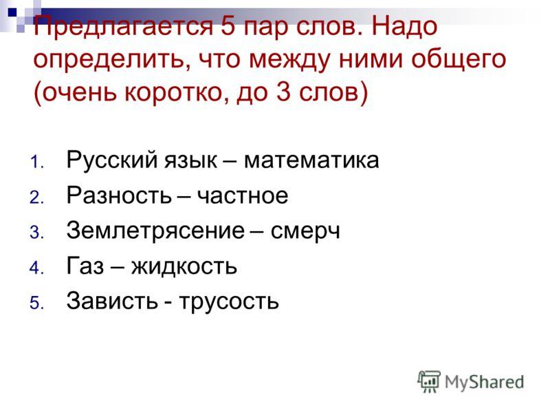 Предлагается 5 пар слов. Надо определить, что между ними общего (очень коротко, до 3 слов) 1. Русский язык – математика 2. Разность – частное 3. Землетрясение – смерч 4. Газ – жидкость 5. Зависть - трусость