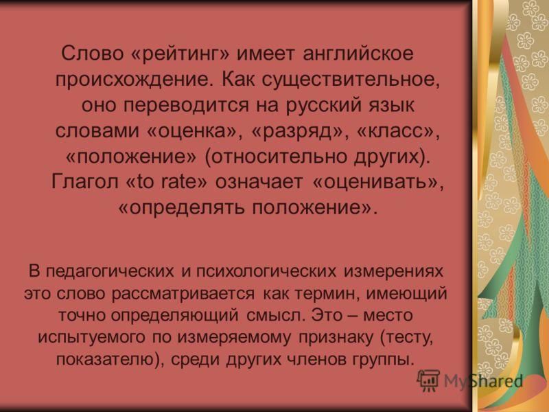 Слово «рейтинг» имеет английское происхождение. Как существительное, оно переводится на русский язык словами «оценка», «разряд», «класс», «положение» (относительно других). Глагол «to rate» означает «оценивать», «определять положение». В педагогическ