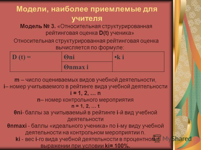 Модели, наиболее приемлемые для учителя Модель 3. «Относительная структурированная рейтинговая оценка D(t) ученика» Относительная структурированная рейтинговая оценка вычисляется по формуле: D (t) =Θnik i Θnmax i m – число оцениваемых видов учебной д