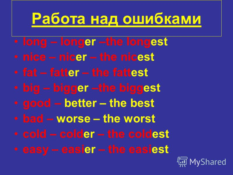 Работа над ошибками long – longer –the longest nice – nicer – the nicest fat – fatter – the fattest big – bigger –the biggest good – better – the best bad – worse – the worst cold – colder – the coldest easy – easier – the easiest
