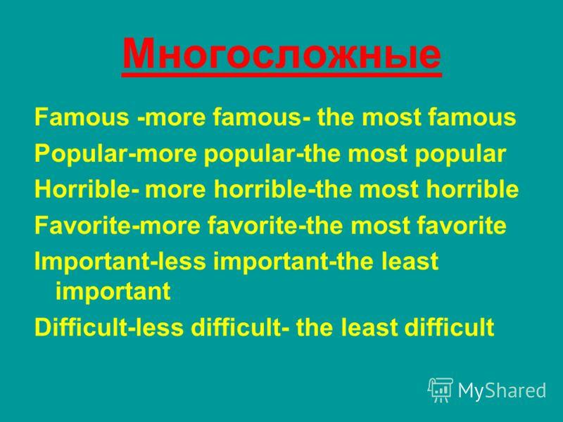 Многосложные Famous -more famous- the most famous Popular-more popular-the most popular Horrible- more horrible-the most horrible Favorite-more favorite-the most favorite Important-less important-the least important Difficult-less difficult- the leas