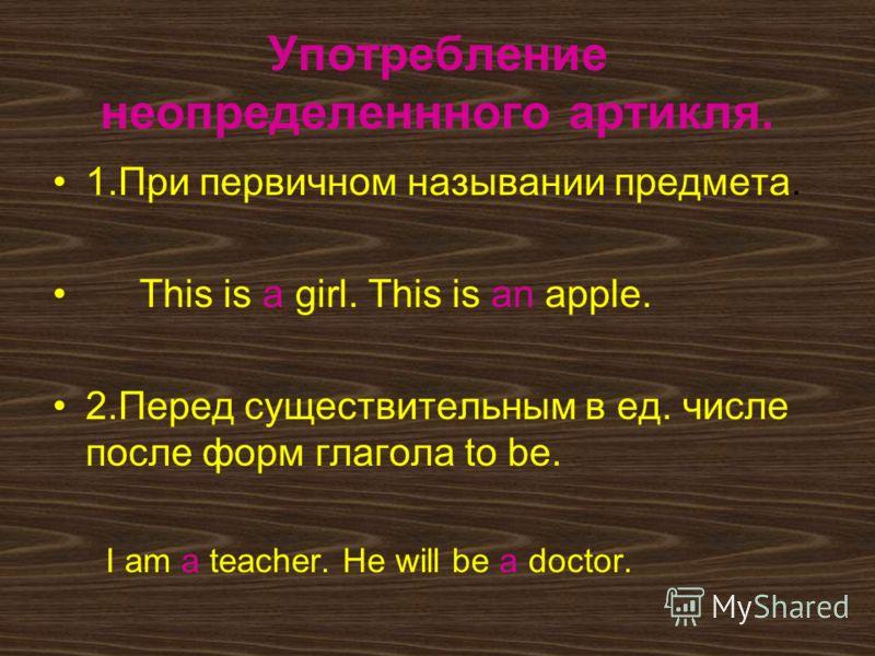 Употребление неопределеннного артикля. 1.При первичном назывании предмета. This is a girl. This is an apple. 2.Перед существительным в ед. числе после форм глагола to be. I am a teacher. He will be a doctor.