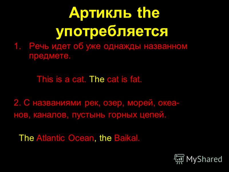Артикль the употребляется: 1.Речь идет об уже однажды названном предмете. This is a cat. The cat is fat. 2. С названиями рек, озер, морей, океа- нов, каналов, пустынь горных цепей. The Atlantic Ocean, the Baikal.
