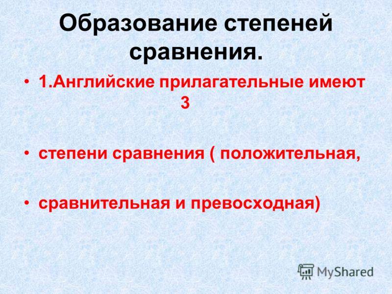Образование степеней сравнения. 1.Английские прилагательные имеют 3 степени сравнения ( положительная, сравнительная и превосходная)