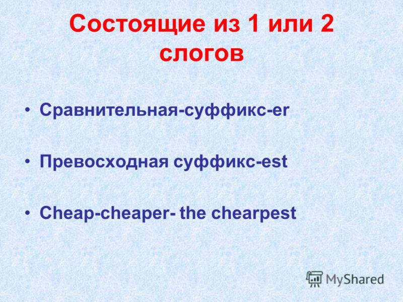 Состоящие из 1 или 2 слогов Сравнительная-суффикс-er Превосходная суффикс-est Cheap-cheaper- the chearpest
