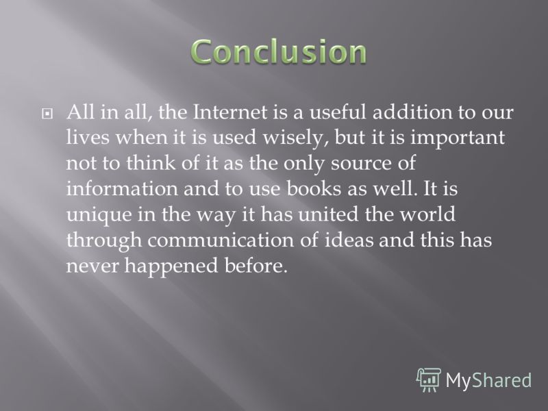 All in all, the Internet is a useful addition to our lives when it is used wisely, but it is important not to think of it as the only source of information and to use books as well. It is unique in the way it has united the world through communicatio
