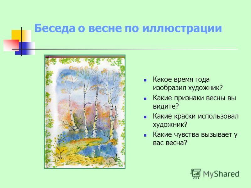 Беседа о весне по иллюстрации Какое время года изобразил художник? Какие признаки весны вы видите? Какие краски использовал художник? Какие чувства вызывает у вас весна?