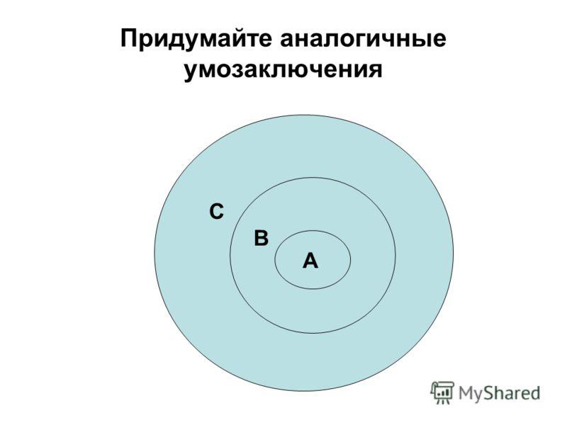 Придумайте аналогичные умозаключения А В С