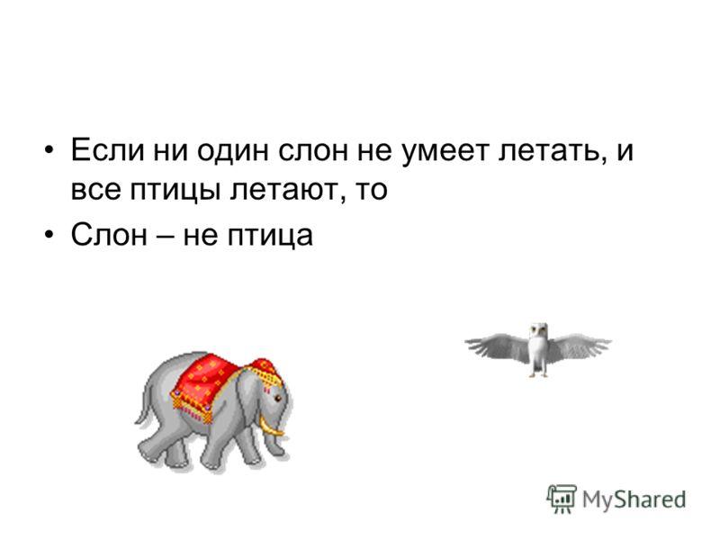 Если ни один слон не умеет летать, и все птицы летают, то Слон – не птица