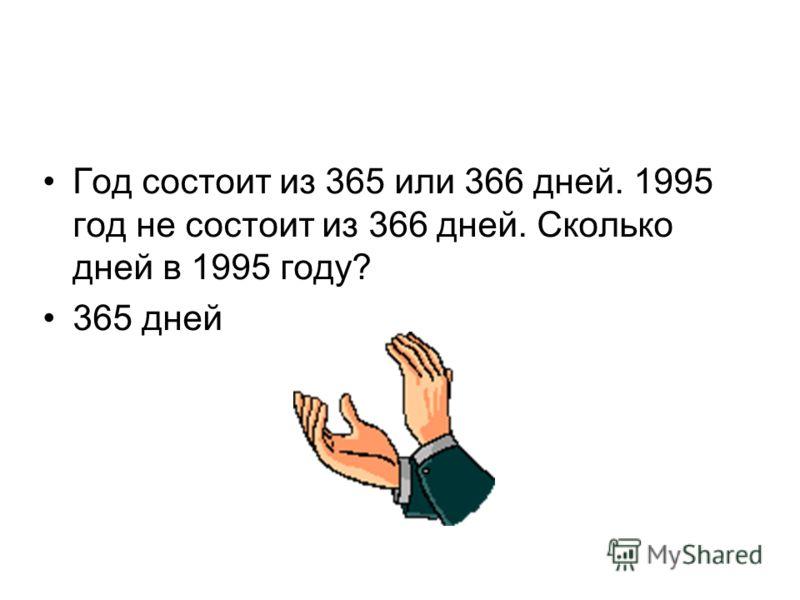 Год состоит из 365 или 366 дней. 1995 год не состоит из 366 дней. Сколько дней в 1995 году? 365 дней