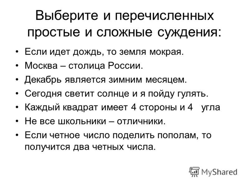 Выберите и перечисленных простые и сложные суждения: Если идет дождь, то земля мокрая. Москва – столица России. Декабрь является зимним месяцем. Сегодня светит солнце и я пойду гулять. Каждый квадрат имеет 4 стороны и 4 угла Не все школьники – отличн