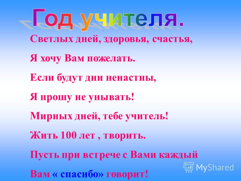 Светлых дней, здоровья, счастья, Я хочу Вам пожелать. Если будут дни ненастны, Я прошу не унывать! Мирных дней, тебе учитель! Жить 100 лет, творить. Пусть при встрече с Вами каждый Вам « спасибо» говорит!