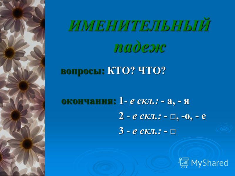 ИМЕНИТЕЛЬНЫЙ падеж ИМЕНИТЕЛЬНЫЙ падеж вопросы: КТО? ЧТО? вопросы: КТО? ЧТО? окончания: 1- е скл.: - а, - я окончания: 1- е скл.: - а, - я 2 - е скл.: -, -о, - е 2 - е скл.: -, -о, - е 3 - е скл.: - 3 - е скл.: -