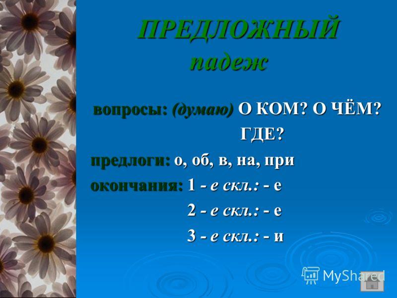 ПРЕДЛОЖНЫЙ падеж ПРЕДЛОЖНЫЙ падеж вопросы: (думаю) О КОМ? О ЧЁМ? вопросы: (думаю) О КОМ? О ЧЁМ? ГДЕ? ГДЕ? предлоги: о, об, в, на, при предлоги: о, об, в, на, при окончания: 1 - е скл.: - е окончания: 1 - е скл.: - е 2 - е скл.: - е 2 - е скл.: - е 3