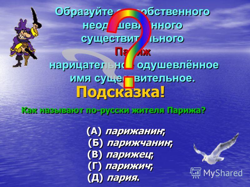 Как называют по-русски жителя Парижа? (А) парижанин; (Б) парижчанин; (В) парижец; (Г) парижич; (Д) пария. Как называют по-русски жителя Парижа? (А) парижанин; (Б) парижчанин; (В) парижец; (Г) парижич; (Д) пария. Образуйте от собственного неодушевлённ