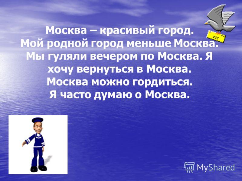 Москва – красивый город. Мой родной город меньше Москва. Мы гуляли вечером по Москва. Я хочу вернуться в Москва. Москва можно гордиться. Я часто думаю о Москва.