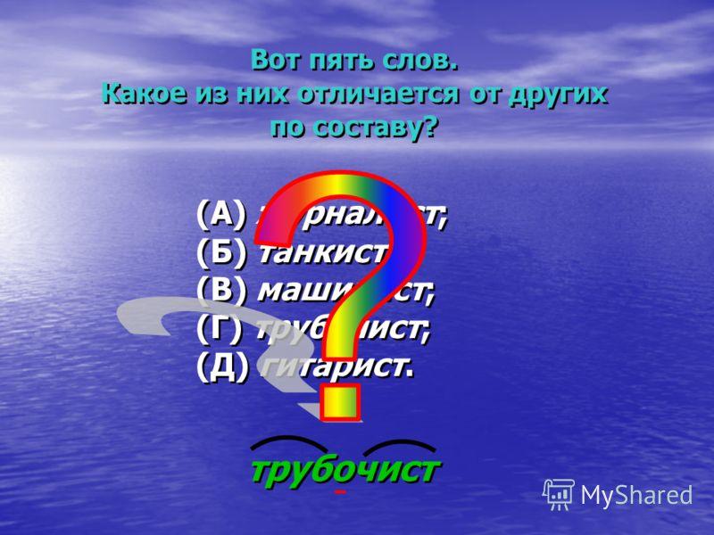 Вот пять слов. Какое из них отличается от других по составу? Вот пять слов. Какое из них отличается от других по составу? (А) журналист; (Б) танкист; (В) машинист; (Г) трубочист; (Д) гитарист. (А) журналист; (Б) танкист; (В) машинист; (Г) трубочист;