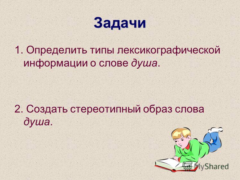 Задачи 1. Определить типы лексикографической информации о слове душа. 2. Создать стереотипный образ слова душа.