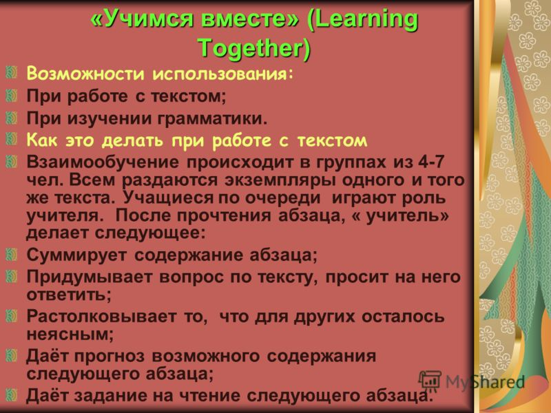 «Учимся вместе» (Learning Together) Возможности использования: При работе с текстом; При изучении грамматики. Как это делать при работе с текстом Взаимообучение происходит в группах из 4-7 чел. Всем раздаются экземпляры одного и того же текста. Учащи