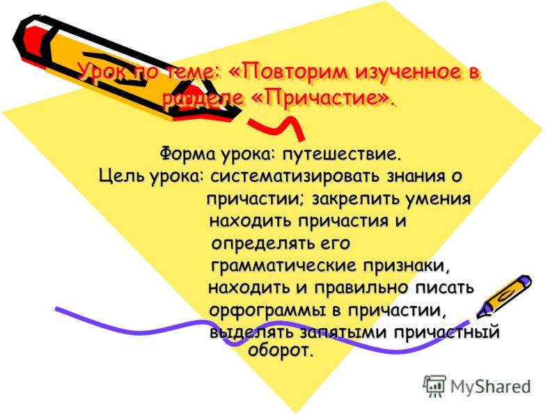 Урок по теме: «Повторим изученное в разделе «Причастие». Форма урока: путешествие. Цель урока: систематизировать знания о причастии; закрепить умения причастии; закрепить умения находить причастия и находить причастия и определять его грамматические