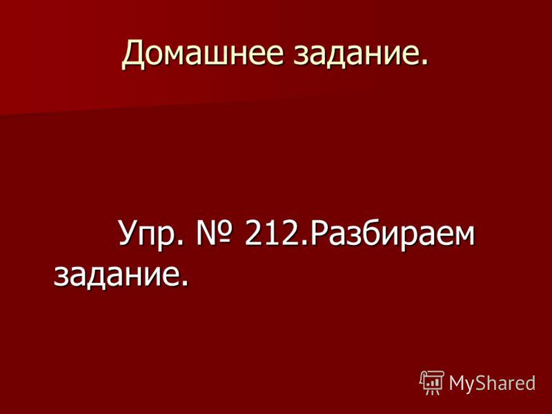 Домашнее задание. Упр. 212.Разбираем задание. Упр. 212.Разбираем задание.